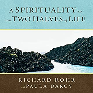 A Spirituality for the Two Halves of Life                   By:                                                                                                                                 Richard Rohr O.F.M.,                                                                                        Paula D'Arcy                               Narrated by:                                                                                                                                 Richard Rohr O.F.M.,                                                                                        Paula D'Arcy                      Length: 6 hrs and 38 mins     9 ratings     Overall 4.7