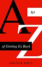 A To Z Of Getting Ex Back: Everything You Need To Know To Get Back With Your Ex - Even If Your Ex Is With Someone Else Or Ignoring You