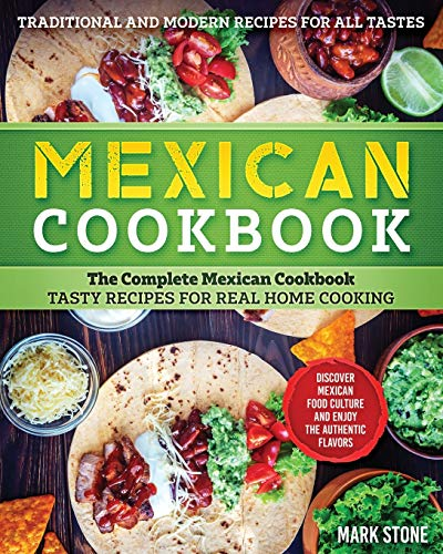 Mexican Cookbook: The Complete Mexican Cookbook. Tasty Recipes for Real Home Cooking. Discover Mexican Food Culture and Enjoy the Authentic Flavors. Traditional and Modern Recipes for all Tastes