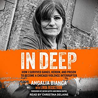 In Deep     How I Survived Gangs, Heroin, and Prison to Become a Chicago Violence Interrupter              By:                                                                                                                                 Angalia Bianca,                                                                                        Linda Beckstrom,                                                                                        Kevin Gates - foreword,                   and others                          Narrated by:                                                                                                                                 Christina Delaine                      Length: 10 hrs and 40 mins     32 ratings     Overall 4.6