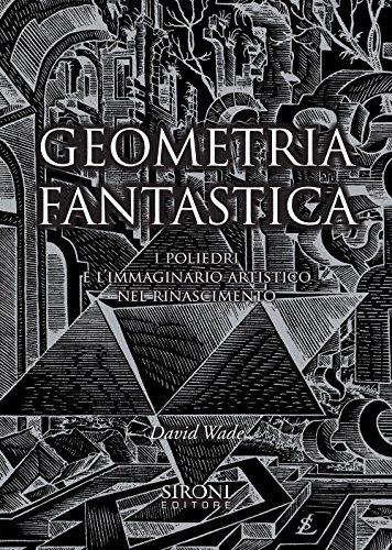 Geometria fantastica. I poliedri e l'immaginario artistico nel Rinascimento. Ediz. illustrata