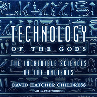 Technology of the Gods     The Incredible Sciences of the Ancients              By:                                                                                                                                 David Hatcher Childress                               Narrated by:                                                                                                                                 Paul Woodson                      Length: 9 hrs and 25 mins     16 ratings     Overall 4.6