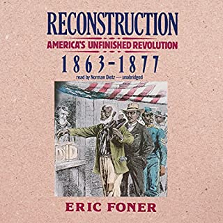 Reconstruction     America's Unfinished Revolution, 1863-1877              By:                                                                                                                                 Eric Foner                               Narrated by:                                                                                                                                 Norman Dietz                      Length: 30 hrs and 44 mins     204 ratings     Overall 4.4