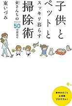 表紙: 子供とペットとスッキリ暮らす 掃除術 東(ひがし)さんちのアイデア50全部見せ | 東 いづみ