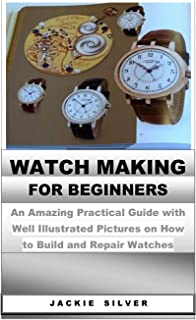 Watchmaking for Beginners: An Amazing Practical Guide with Well Illustrated Pictures on How to Build and Repair Watches