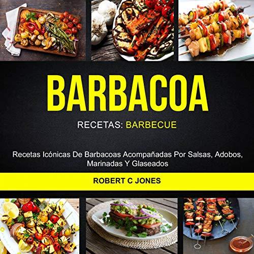 Barbacoa: Recetas Icónicas De Barbacoas Acompañadas Por Salsas, Adobos, Marinadas Y Glaseados (Recetas: Barbecue)