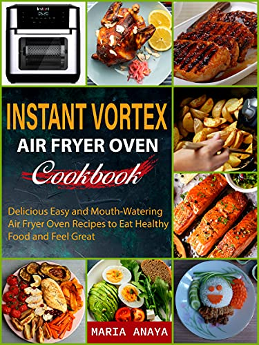 Instant Vortex Air Fryer Oven Cookbook: Delicious Easy and Mouth-Watering Air Fryer Oven Recipes to Eat Healthy Food and Feel Great (English Edition)