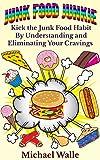 Junk Food Junkie: Kick Your Junk Food Habit By Understanding and Eliminating Your Cravings (obesity, snacks, eat healthy, good food, binge eating, pressure food, stress eating)