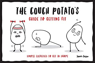The Couch Potato s Guide to Staying Fit While You Self-Isolate: Simple Exercises to Get in Shape at Home