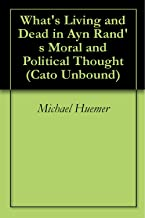 What's Living and Dead in Ayn Rand's Moral and Political Thought (Cato Unbound Book 12010)