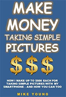 Make Money Taking Simple Pictures: How I Make Up To $500 Each For Taking Simple Pictures With My Smartphone – And How You Can Too (English Edition)