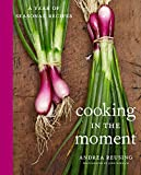 Cooking in the Moment: A Year of Seasonal Recipes: A Cookbook