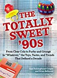 The Totally Sweet 90s: From Clear Cola to Furby, and Grunge to 'Whatever', the Toys, Tastes, and Trends That Defined a Decade