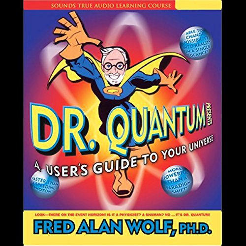 Dr. Quantum Presents A User's Guide to Your Universe                   By:                                                                                                                                 Fred Alan Wolf Ph.D.                               Narrated by:                                                                                                                                 Fred Alan Wolf                      Length: 7 hrs and 29 mins     35 ratings     Overall 3.7