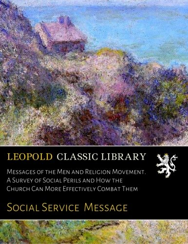 Messages of the Men and Religion Movement. A Survey of Social Perils and How the Church Can More Effectively Combat Them