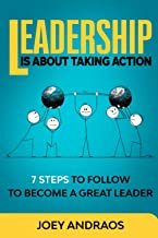 Leadership Is About Taking Action: 7 Steps To Follow To Become A Great Leader