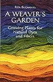 A Weaver's Garden: Growing Plants for Natural Dyes and Fibers - Rita Buchanan