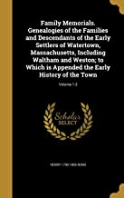 Family Memorials. Genealogies of the Families and Descendants of the Early Settlers of Watertown, Massachusetts, Including Waltham and Weston; To ... the Early History of the Town; Volume 1-2