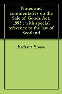 Notes and commentaries on the Sale of Goods Act, 1893 : with special reference to the law of Scotland