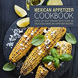 Mexican Appetizer Cookbook: Spice Up Any Dinner With Over 50 Delicious Mexican Appetizer Recipes by [BookSumo Press]