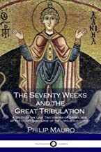 The Seventy Weeks and the Great Tribulation: A Study of the Last Two Visions of Daniel and the Olivet Discourse of the Lord Jesus Christ