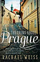 The Thing About Prague...: How I Gave It All Up For a New Life in Europe's Most Eccentric City