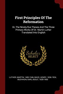 First Principles of the Reformation: Or, the Ninety-Five Theses and the Three Primary Works of Dr. Martin Luther Translate...