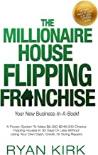 THE MILLIONAIRE HOUSE FLIPPING FRANCHISE: A Proven System To Make $5,000-$246,000 Checks Flipping Houses In 30 Days Or Less Without Using Your Own Cash, Credit, Or Doing Repairs