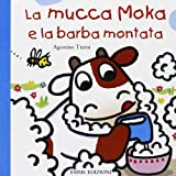 La mucca Moka e la barba montata. Ediz. illustrata