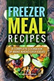 Freezer Meal Recipes: A Complete Cookbook of Make Ahead Dish Ideas!