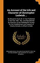 An Account of the Life and Character of Christopher Ludwick ...: By Benjamin Rush, M. D. First Published in the Year 1801. Rev. and Republished by ... Support of Charity Schools. to Which Is Adde