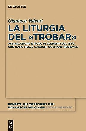La liturgia del «trobar»: Assimilazione e riuso di elementi del rito cristiano nelle canzoni occitane medievali (Beihefte zur Zeitschrift für romanische Philologie Vol. 385)