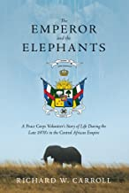 The Emperor and the Elephants: A Peace Corps Volunteer's Story of Life During the Late 1970s in the Central African Empire