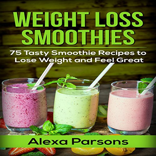 Weight Loss Smoothies: 75 Tasty Smoothie Recipes to Lose Weight and Feel Great audiobook cover art