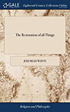 The Restoration of All Things: Or, a Vindication of the Goodness and Grace of God. to Be Manifested at Last in the Recovery of His Whole Creation Out of Their Fall