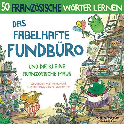 Das Fabelhafte Fundbüro und die kleine französische Maus: Eine herzliche, lustige Geschichte, die 50 französische Wörter umfasst. Lachen und ... deutsch kinder; französisches kinderbuch)