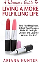 A Woman's Guide to Living a More Fulfilling Life: Find Your Happiness, Unlock Your Passions, Make All the Right Choices an...