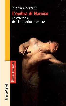 Lombra di Narciso: Psicoterapia dellincapacità di amare
