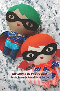 DIY Super Hero for Kids: Amazing Patterns for Mom to Make for Your Kids: Gifts for Kids and Mom