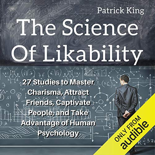 The Science of Likability: 27 Studies to Master Charisma, Attract Friends, Captivate People, and Take Advantage of Human ...