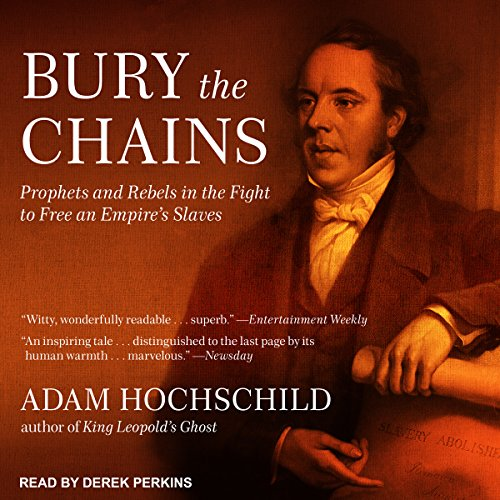 Bury the Chains     Prophets and Rebels in the Fight to Free an Empire's Slaves              Written by:                                                                                                                                 Adam Hochschild                               Narrated by:                                                                                                                                 Derek Perkins                      Length: 13 hrs and 45 mins     Not rated yet     Overall 0.0
