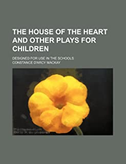 The House of the Heart and Other Plays for Children; Designed for Use in the Schools