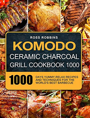 Komodo Ceramic Charcoal Grill Cookbook 1000: 1000 Days Yummy,Relax Recipes and Techniques for the World's Best Barbecue