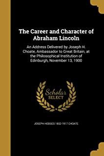The Career and Character of Abraham Lincoln: An Address Delivered by Joseph H. Choate, Ambassador to Great Britain, at the...