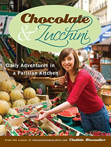 Chocolate & Zucchini: Daily Adventures in a Parisian Kitchen by Clotilde Dusoulier