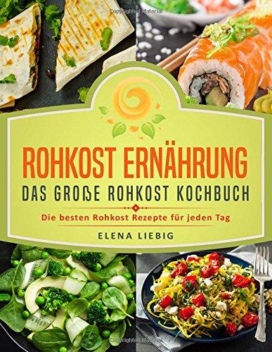 Rohkost Ernährung - Das große Rohkost Kochbuch: Die besten Rohkost Rezepte für jeden Tag (roh kochen, Vitalkost, Rohkost Diät, natürliche Nahrung, rohköstlich, glutenfrei, raw vegan, Rawfood)