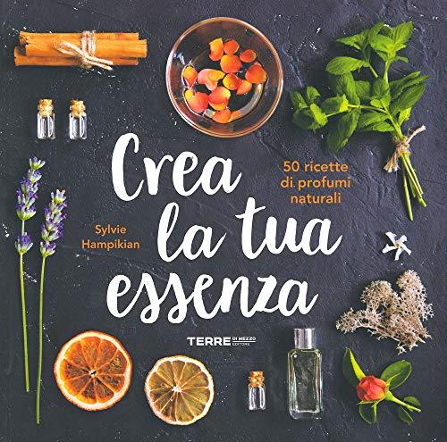 Crea la tua essenza. 50 ricette di profumi naturali