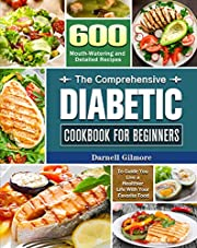 The Comprehensive Diabetic Cookbook for Beginners: 600 Mouth-Watering and Detailed Recipes to Guide You Live a Healthier Life With Your Favorite Food