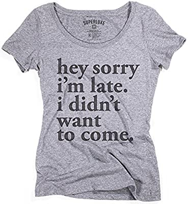 Womens Sorry Im Late. I Didnt Want To Come T-Shirt