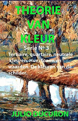 THEORIE VAN KLEUR: Tertiaire, quartaire, neutrale kleuren. Hue, Tonen en waarden. De kleuren van de schilder. (Dutch Edition)